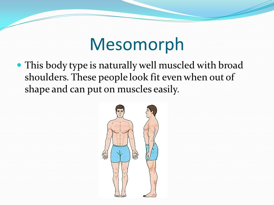 Mesomorph This body type is naturally well muscled with broad shoulders.