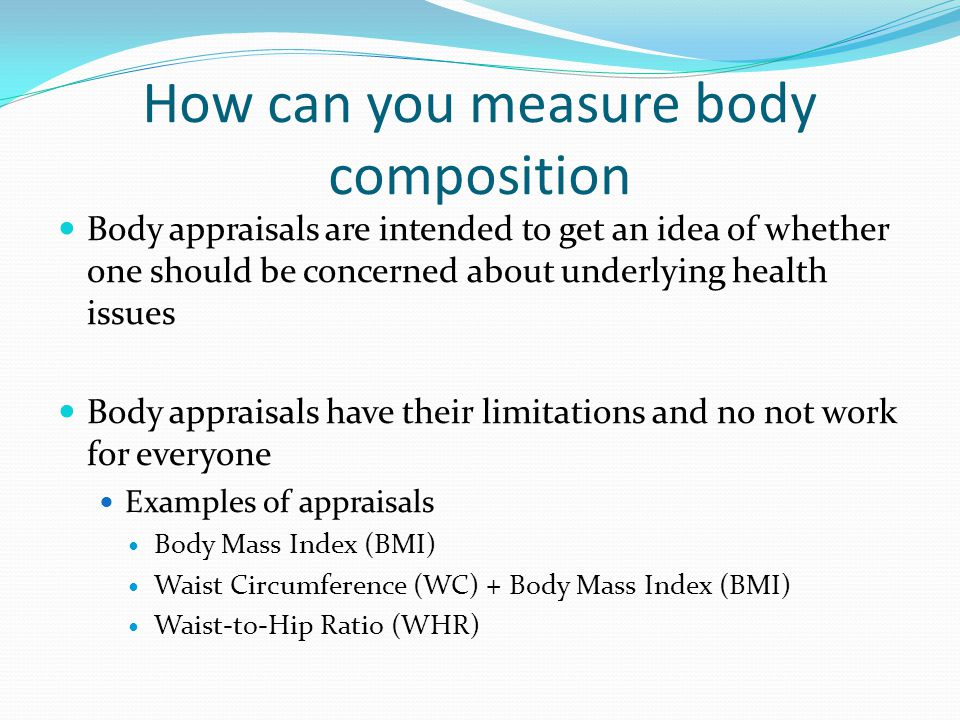 How can you measure body composition Body appraisals are intended to get an idea of whether one should be concerned about underlying health issues Body appraisals have their limitations and no not work for everyone Examples of appraisals Body Mass Index (BMI) Waist Circumference (WC) + Body Mass Index (BMI) Waist-to-Hip Ratio (WHR)