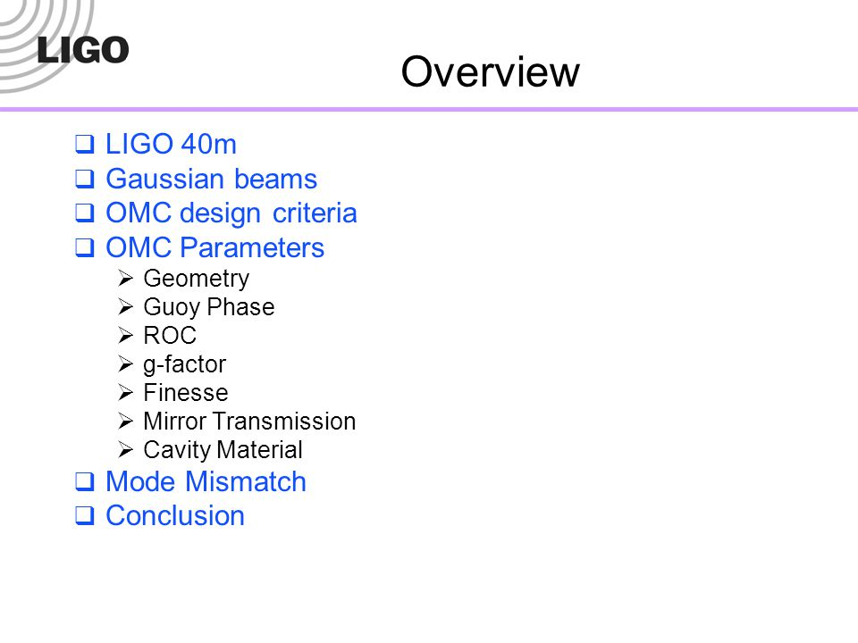 Overview  LIGO 40m  Gaussian beams  OMC design criteria  OMC Parameters  Geometry  Guoy Phase  ROC  g-factor  Finesse  Mirror Transmission 