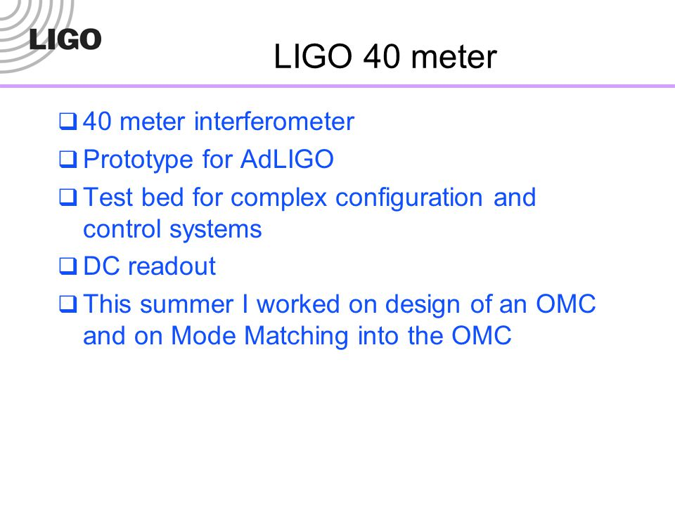 LIGO 40 meter  40 meter interferometer  Prototype for AdLIGO  Test bed for complex configuration and control systems  DC readout  This summer I w