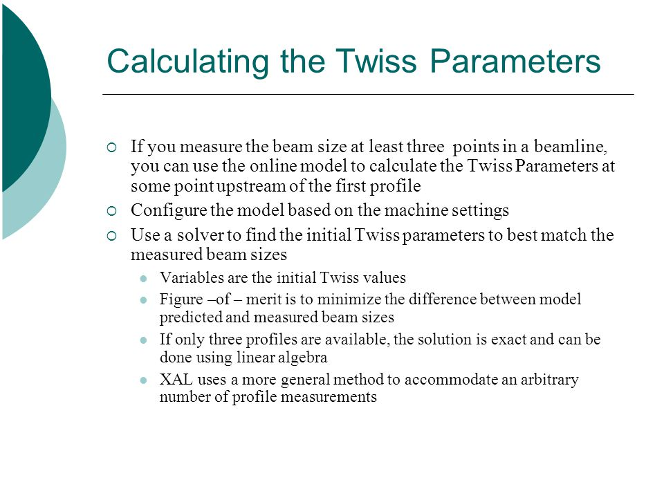 Calculating the Twiss Parameters  If you measure the beam size at least three points in a beamline, you can use the online model to calculate the Twiss Parameters at some point upstream of the first profile  Configure the model based on the machine settings  Use a solver to find the initial Twiss parameters to best match the measured beam sizes Variables are the initial Twiss values Figure –of – merit is to minimize the difference between model predicted and measured beam sizes If only three profiles are available, the solution is exact and can be done using linear algebra XAL uses a more general method to accommodate an arbitrary number of profile measurements