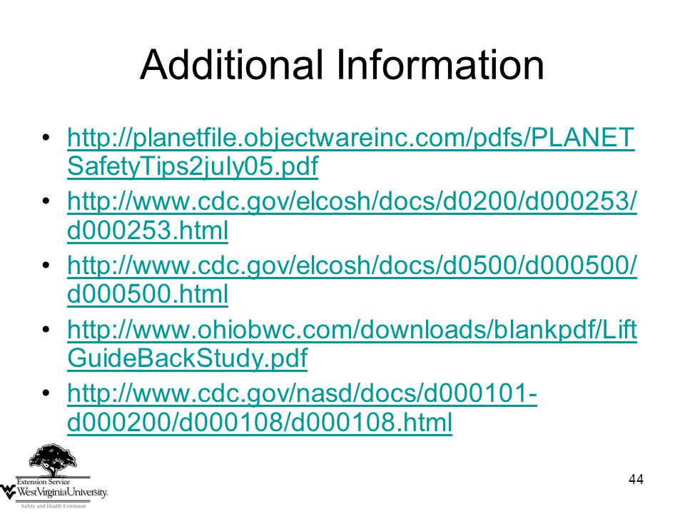 44 Additional Information http://planetfile.objectwareinc.com/pdfs/PLANET SafetyTips2july05.pdfhttp://planetfile.objectwareinc.com/pdfs/PLANET SafetyTips2july05.pdf http://www.cdc.gov/elcosh/docs/d0200/d000253/ d000253.htmlhttp://www.cdc.gov/elcosh/docs/d0200/d000253/ d000253.html http://www.cdc.gov/elcosh/docs/d0500/d000500/ d000500.htmlhttp://www.cdc.gov/elcosh/docs/d0500/d000500/ d000500.html http://www.ohiobwc.com/downloads/blankpdf/Lift GuideBackStudy.pdfhttp://www.ohiobwc.com/downloads/blankpdf/Lift GuideBackStudy.pdf http://www.cdc.gov/nasd/docs/d000101- d000200/d000108/d000108.htmlhttp://www.cdc.gov/nasd/docs/d000101- d000200/d000108/d000108.html