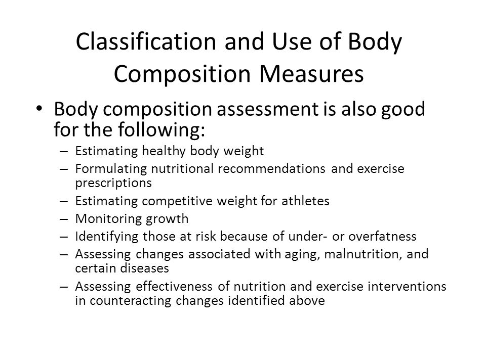 Classification and Use of Body Composition Measures Body composition assessment is also good for the following: – Estimating healthy body weight – For
