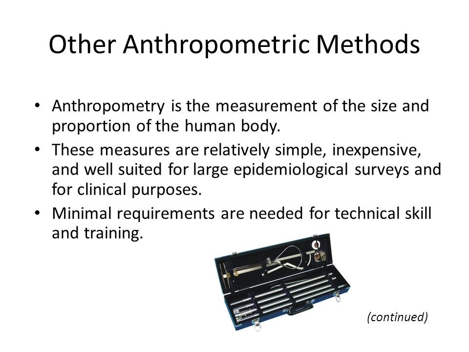 Other Anthropometric Methods Anthropometry is the measurement of the size and proportion of the human body. These measures are relatively simple, inex