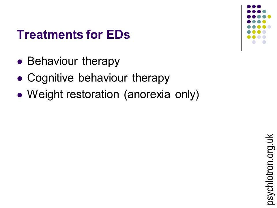 Treatments for EDs Behaviour therapy Cognitive behaviour therapy Weight restoration (anorexia only) psychlotron.org.uk
