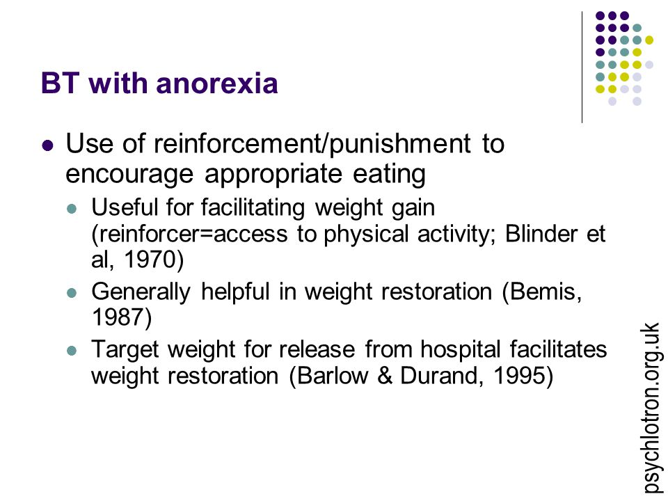 BT with anorexia Use of reinforcement/punishment to encourage appropriate eating Useful for facilitating weight gain (reinforcer=access to physical activity; Blinder et al, 1970) Generally helpful in weight restoration (Bemis, 1987) Target weight for release from hospital facilitates weight restoration (Barlow & Durand, 1995) psychlotron.org.uk