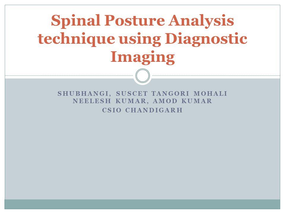 SHUBHANGI, SUSCET TANGORI MOHALI NEELESH KUMAR, AMOD KUMAR CSIO CHANDIGARH Spinal Posture Analysis technique using Diagnostic Imaging