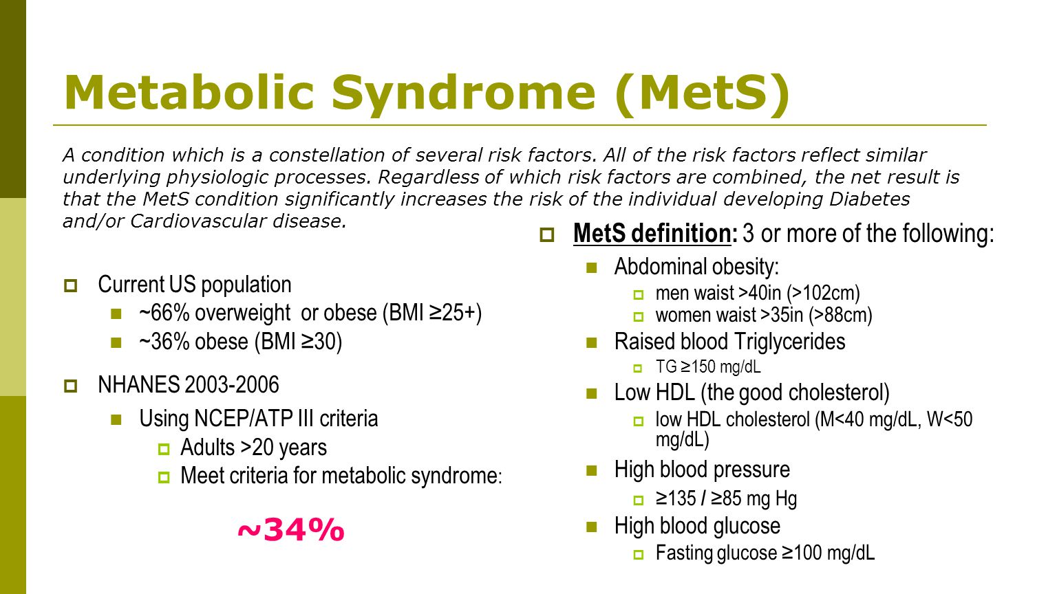 Metabolic Syndrome (MetS)  Current US population ~66% overweight or obese (BMI ≥25+) ~36% obese (BMI ≥30)  NHANES 2003-2006 Using NCEP/ATP III criteria  Adults >20 years  Meet criteria for metabolic syndrome :  MetS definition: 3 or more of the following: Abdominal obesity:  men waist >40in (>102cm)  women waist >35in (>88cm) Raised blood Triglycerides  TG ≥150 mg/dL Low HDL (the good cholesterol)  low HDL cholesterol (M<40 mg/dL, W<50 mg/dL) High blood pressure  ≥135 / ≥85 mg Hg High blood glucose  Fasting glucose ≥100 mg/dL ~34% A condition which is a constellation of several risk factors.
