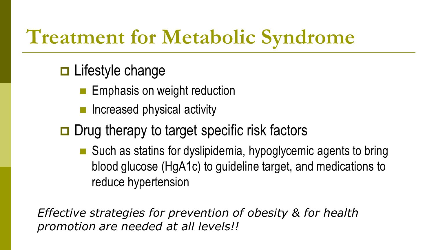 Treatment for Metabolic Syndrome  Lifestyle change Emphasis on weight reduction Increased physical activity  Drug therapy to target specific risk factors Such as statins for dyslipidemia, hypoglycemic agents to bring blood glucose (HgA1c) to guideline target, and medications to reduce hypertension Effective strategies for prevention of obesity & for health promotion are needed at all levels!!