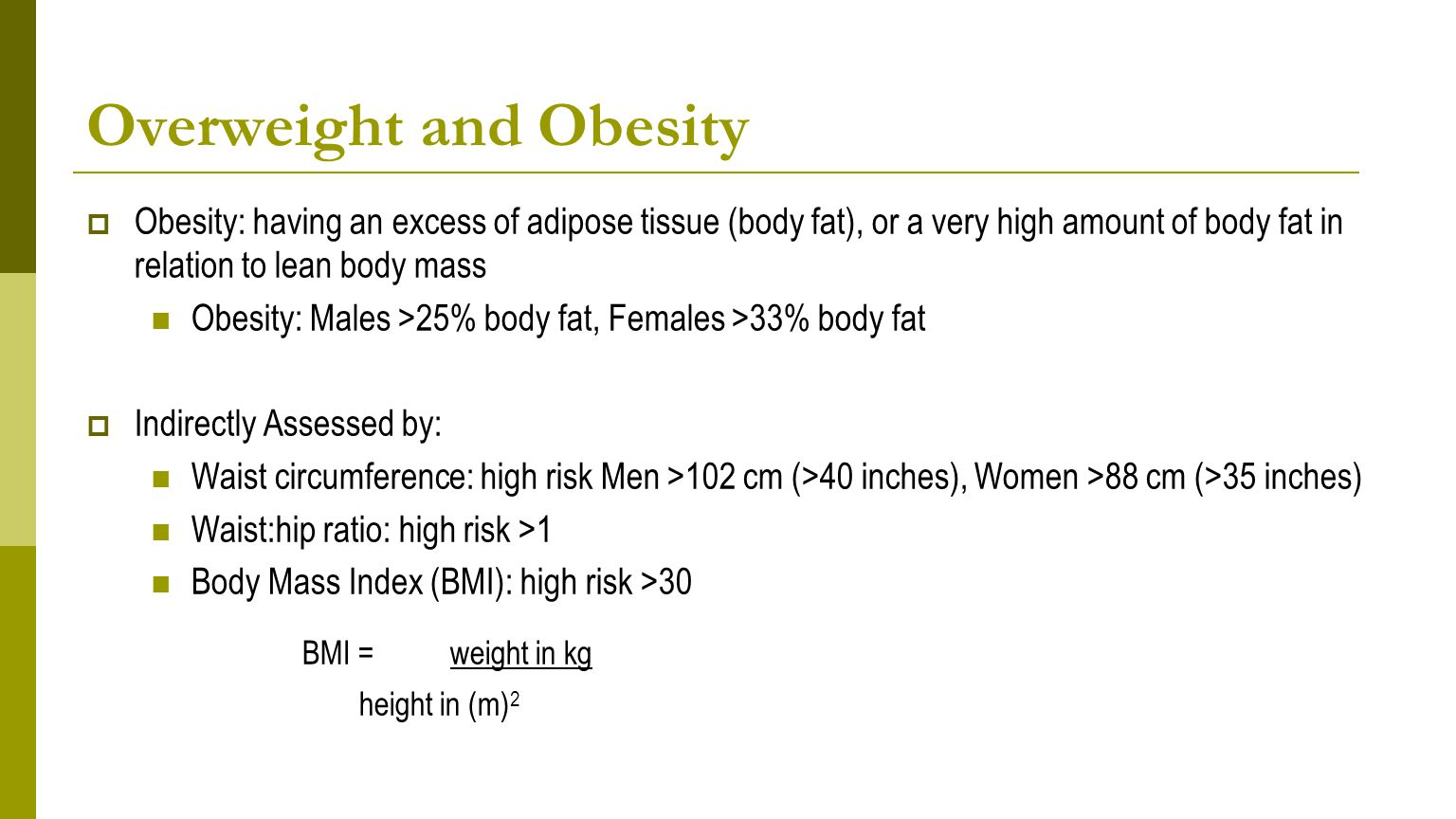 Overweight and Obesity  Obesity: having an excess of adipose tissue (body fat), or a very high amount of body fat in relation to lean body mass Obesity: Males >25% body fat, Females >33% body fat  Indirectly Assessed by: Waist circumference: high risk Men >102 cm (>40 inches), Women >88 cm (>35 inches) Waist:hip ratio: high risk >1 Body Mass Index (BMI): high risk >30 BMI = weight in kg height in (m) 2