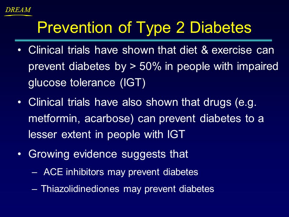 DREAM Prevention of Type 2 Diabetes Clinical trials have shown that diet & exercise can prevent diabetes by > 50% in people with impaired glucose tolerance (IGT) Clinical trials have also shown that drugs (e.g.