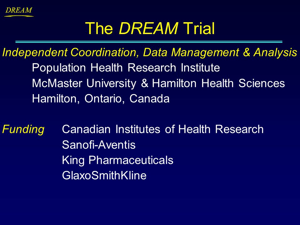 DREAM Independent Coordination, Data Management & Analysis Population Health Research Institute McMaster University & Hamilton Health Sciences Hamilton, Ontario, Canada FundingCanadian Institutes of Health Research Sanofi-Aventis King Pharmaceuticals GlaxoSmithKline The DREAM Trial