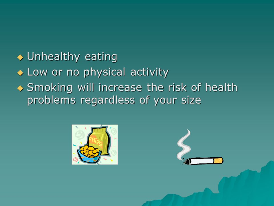  Unhealthy eating  Low or no physical activity  Smoking will increase the risk of health problems regardless of your size