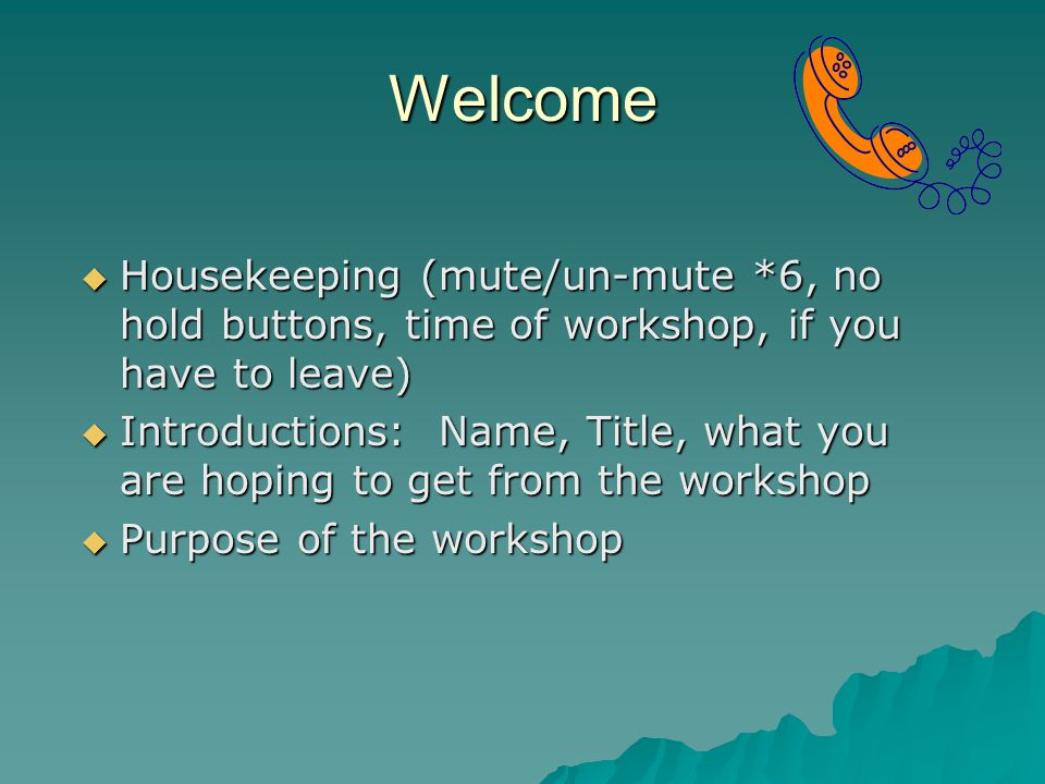 Welcome  Housekeeping (mute/un-mute *6, no hold buttons, time of workshop, if you have to leave)  Introductions: Name, Title, what you are hoping to get from the workshop  Purpose of the workshop