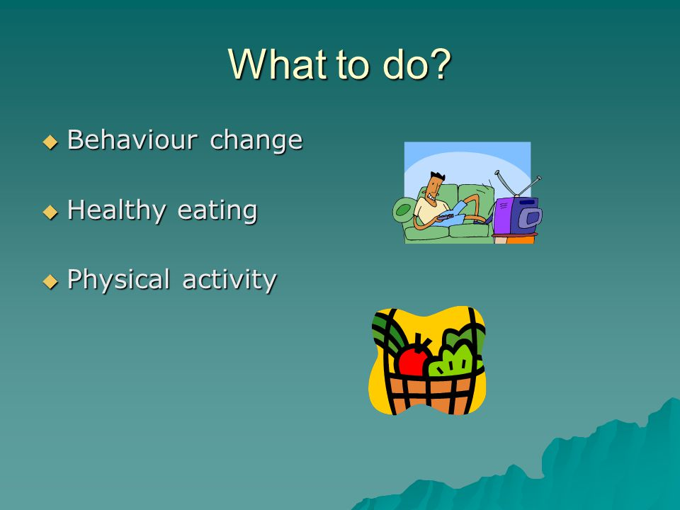 What to do  Behaviour change  Healthy eating  Physical activity