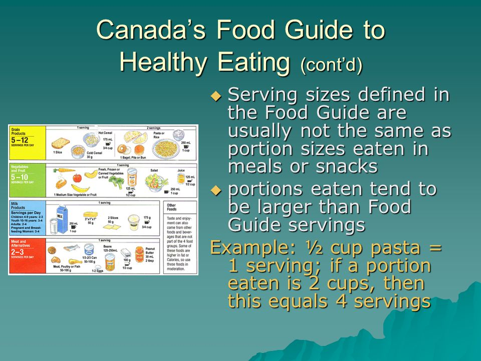 Canada's Food Guide to Healthy Eating (cont'd)  Serving sizes defined in the Food Guide are usually not the same as portion sizes eaten in meals or snacks  portions eaten tend to be larger than Food Guide servings Example: ½ cup pasta = 1 serving; if a portion eaten is 2 cups, then this equals 4 servings