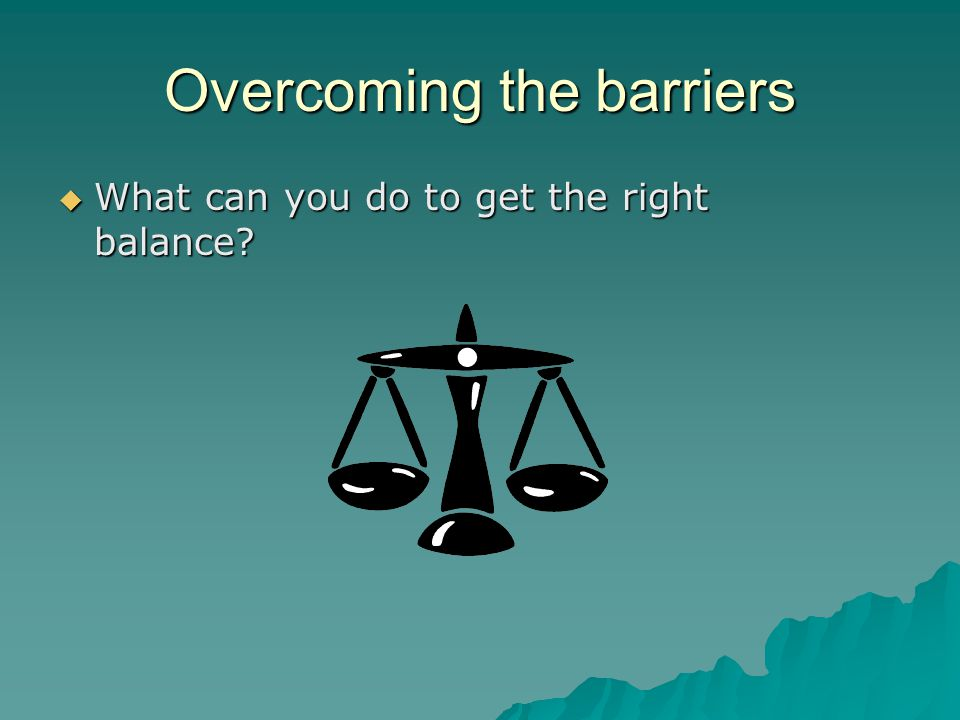Overcoming the barriers  What can you do to get the right balance