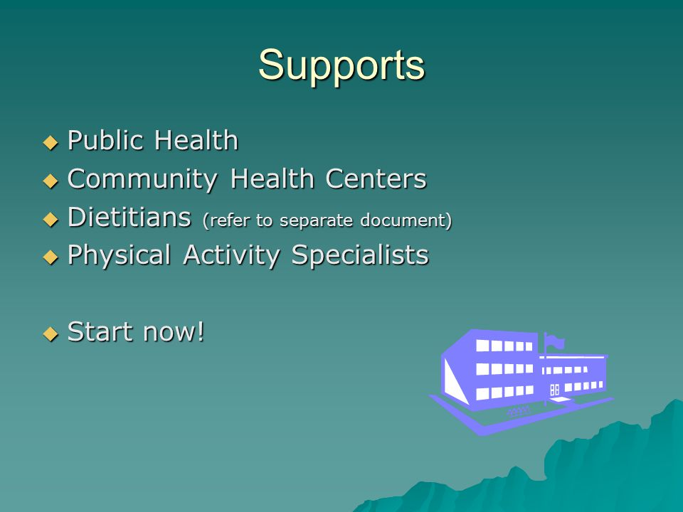 Supports  Public Health  Community Health Centers  Dietitians (refer to separate document)  Physical Activity Specialists  Start now!