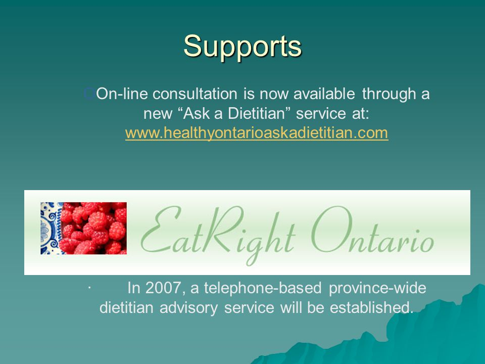 Supports OOn-line consultation is now available through a new Ask a Dietitian service at: www.healthyontarioaskadietitian.com www.healthyontarioaskadietitian.com · In 2007, a telephone-based province-wide dietitian advisory service will be established.