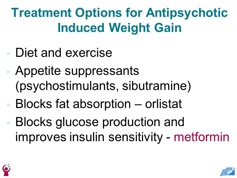 Treatment Options for Antipsychotic Induced Weight Gain  Diet and exercise  Appetite suppressants (psychostimulants, sibutramine)  Blocks fat absorption – orlistat  Blocks glucose production and improves insulin sensitivity - metformin
