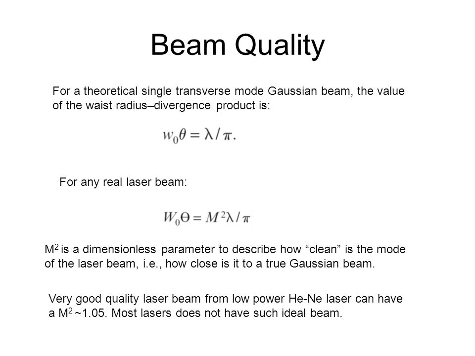 For a theoretical single transverse mode Gaussian beam, the value of the waist radius–divergence product is: Beam Quality For any real laser beam: M 2 is a dimensionless parameter to describe how clean is the mode of the laser beam, i.e., how close is it to a true Gaussian beam.