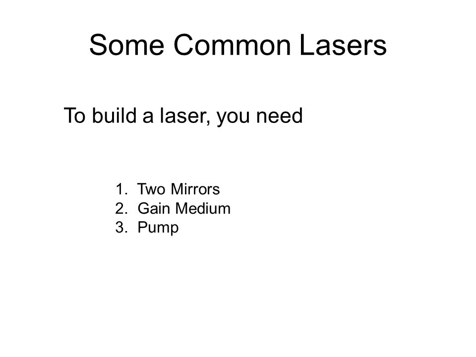 Some Common Lasers To build a laser, you need 1. Two Mirrors 2. Gain Medium 3. Pump