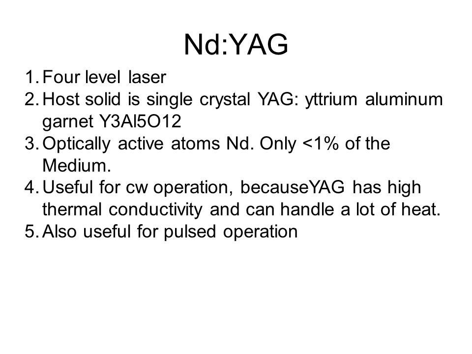 Nd:YAG 1.Four level laser 2.Host solid is single crystal YAG: yttrium aluminum garnet Y3Al5O12 3.Optically active atoms Nd.
