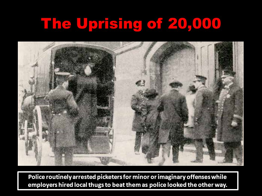 The Uprising of 20,000 Police routinely arrested picketers for minor or imaginary offenses while employers hired local thugs to beat them as police looked the other way.