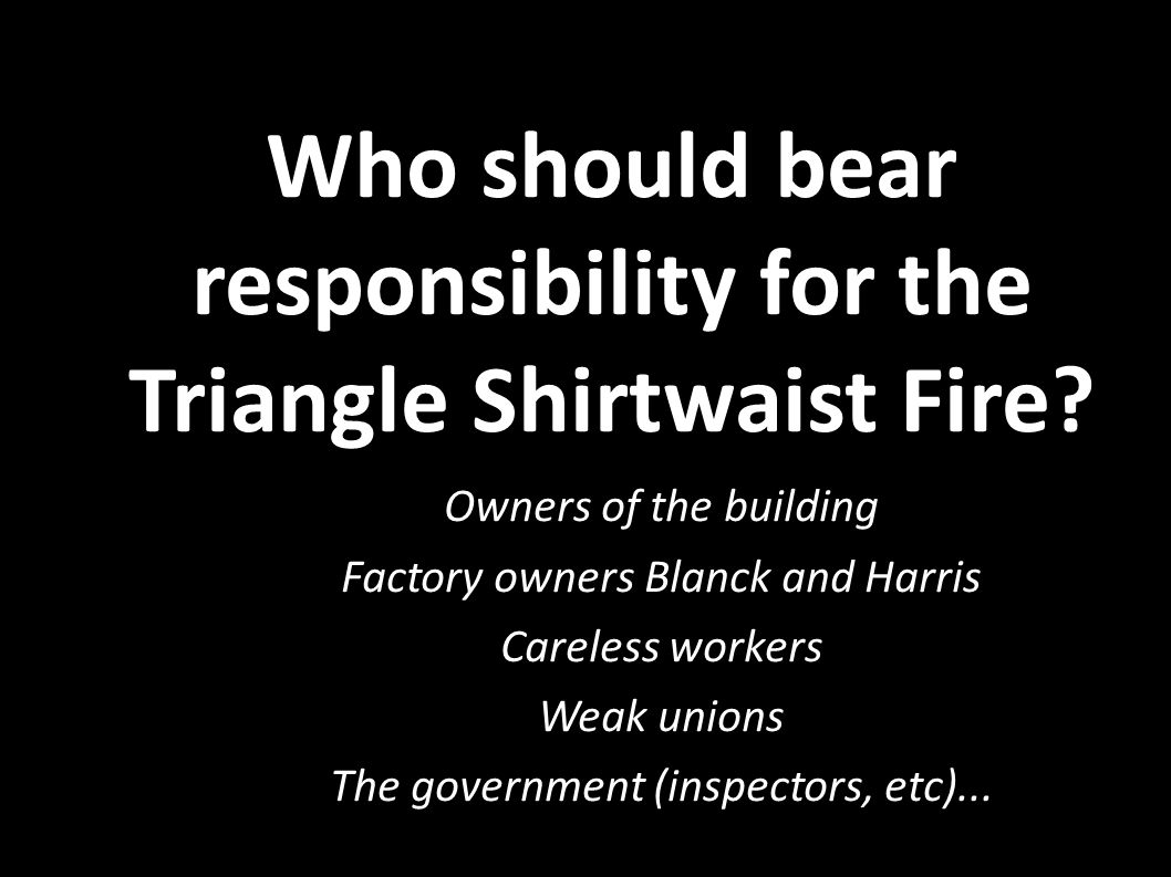 Who should bear responsibility for the Triangle Shirtwaist Fire?  Owners of the building  Factory owners Blanck and Harris  Careless workers  Weak