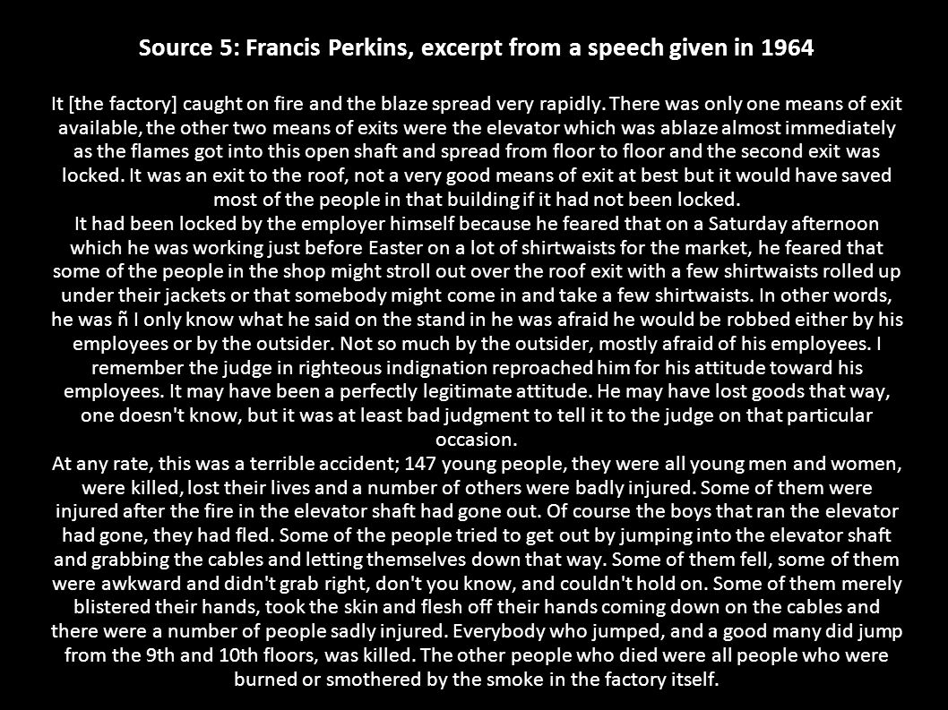 Source 5: Francis Perkins, excerpt from a speech given in 1964 It [the factory] caught on fire and the blaze spread very rapidly.