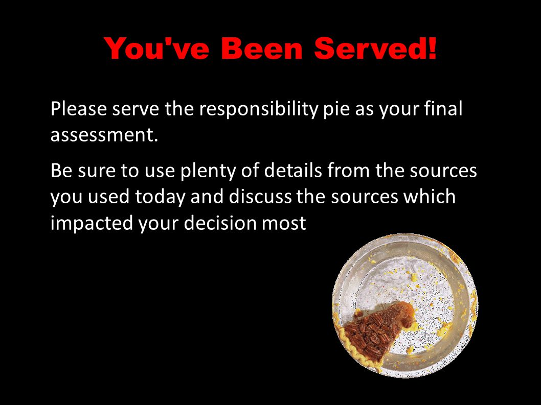 You've Been Served! Please serve the responsibility pie as your final assessment. Be sure to use plenty of details from the sources you used today and