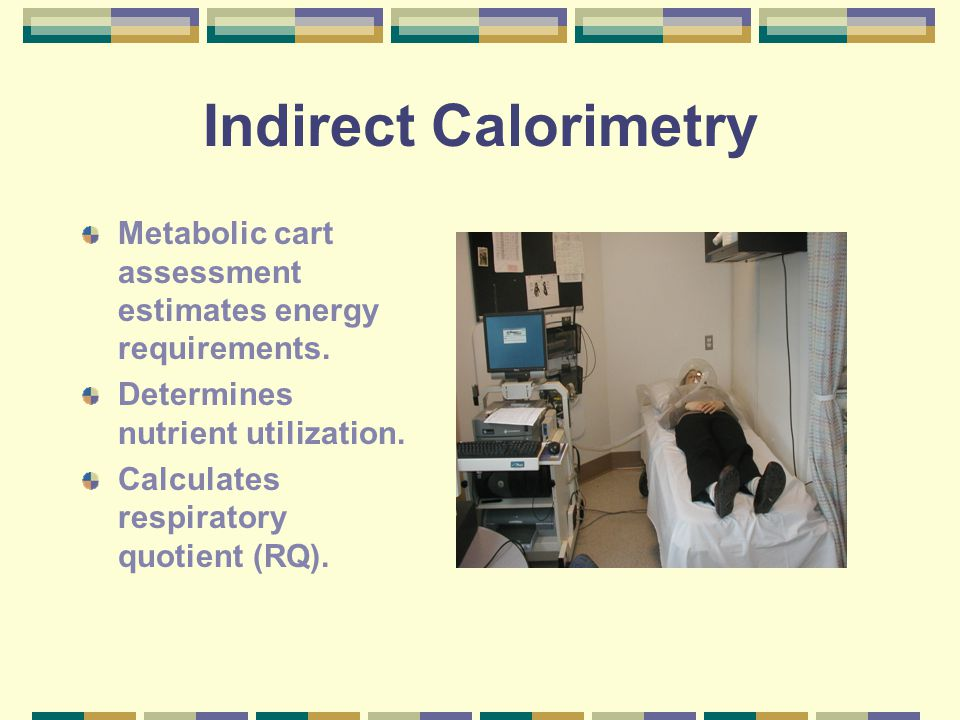 Indirect Calorimetry Metabolic cart assessment estimates energy requirements. Determines nutrient utilization. Calculates respiratory quotient (RQ).
