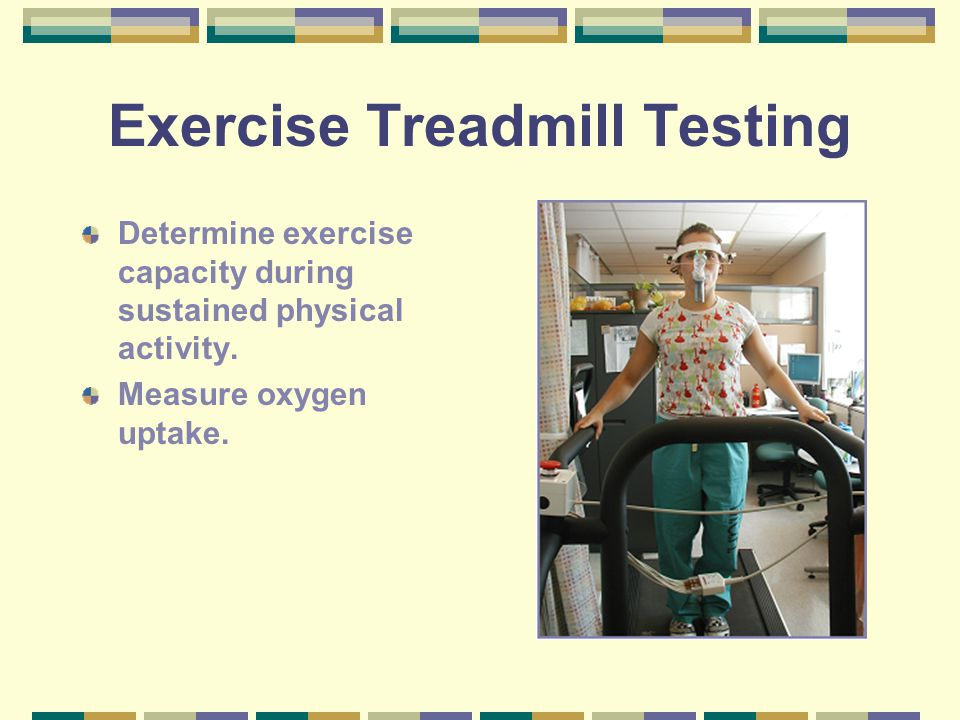 Exercise Treadmill Testing Determine exercise capacity during sustained physical activity. Measure oxygen uptake.