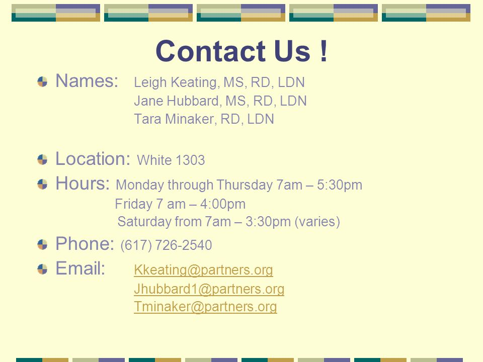 Contact Us ! Names: Leigh Keating, MS, RD, LDN Jane Hubbard, MS, RD, LDN Tara Minaker, RD, LDN Location: White 1303 Hours: Monday through Thursday 7am