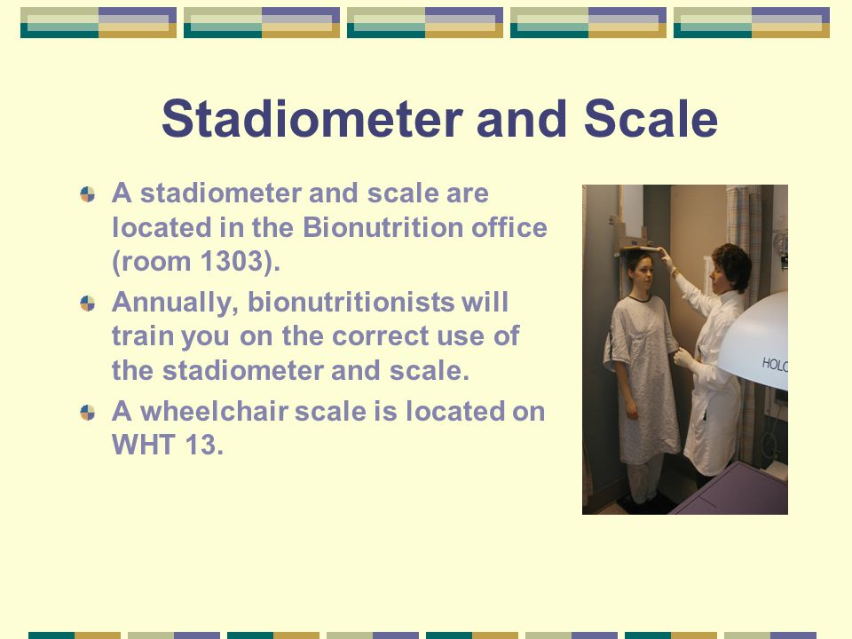 Stadiometer and Scale A stadiometer and scale are located in the Bionutrition office (room 1303). Annually, bionutritionists will train you on the cor