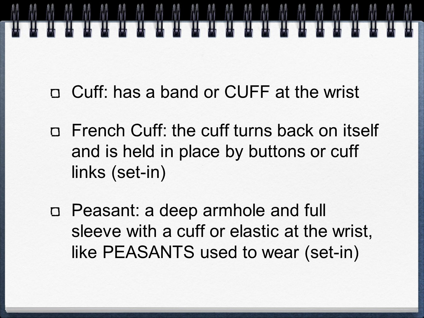 Cuff: has a band or CUFF at the wrist French Cuff: the cuff turns back on itself and is held in place by buttons or cuff links (set-in) Peasant: a deep armhole and full sleeve with a cuff or elastic at the wrist, like PEASANTS used to wear (set-in)