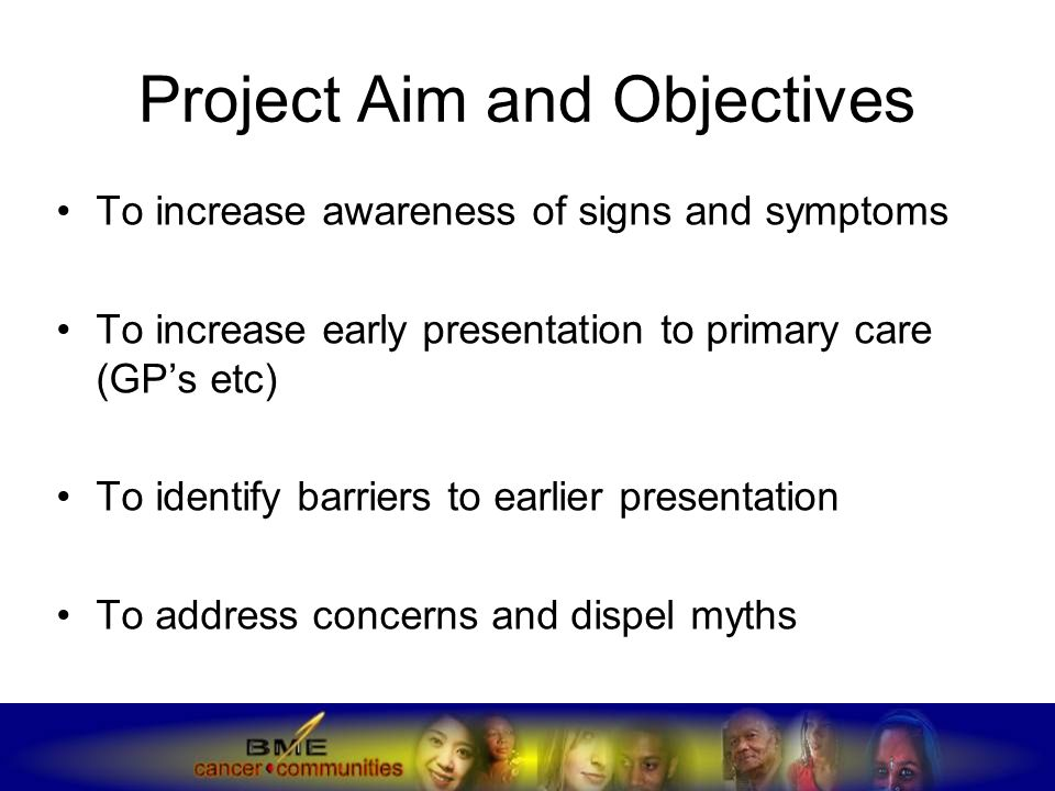 Project Aim and Objectives To increase awareness of signs and symptoms To increase early presentation to primary care (GP's etc) To identify barriers