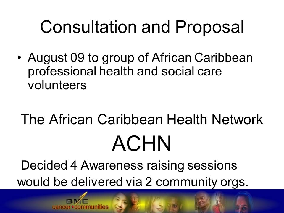 Consultation and Proposal August 09 to group of African Caribbean professional health and social care volunteers The African Caribbean Health Network ACHN Decided 4 Awareness raising sessions would be delivered via 2 community orgs.