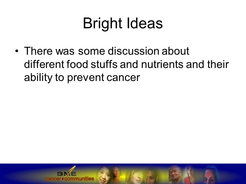 Bright Ideas There was some discussion about different food stuffs and nutrients and their ability to prevent cancer