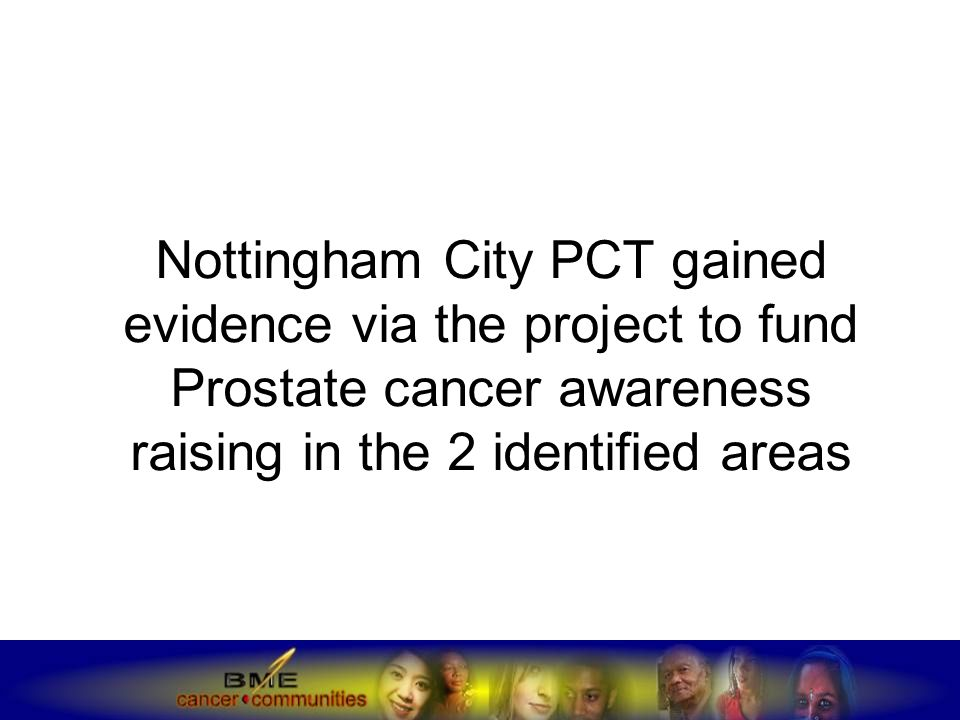 Nottingham City PCT gained evidence via the project to fund Prostate cancer awareness raising in the 2 identified areas