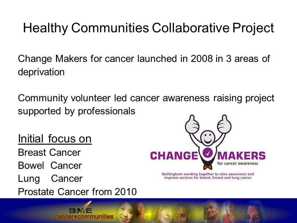 Healthy Communities Collaborative Project Change Makers for cancer launched in 2008 in 3 areas of deprivation Community volunteer led cancer awareness raising project supported by professionals Initial focus on Breast Cancer Bowel Cancer Lung Cancer Prostate Cancer from 2010
