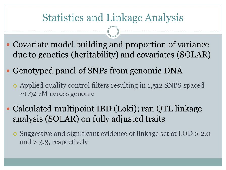 Statistics and Linkage Analysis Covariate model building and proportion of variance due to genetics (heritability) and covariates (SOLAR) Genotyped panel of SNPs from genomic DNA  Applied quality control filters resulting in 1,512 SNPS spaced ~1.92 cM across genome Calculated multipoint IBD (Loki); ran QTL linkage analysis (SOLAR) on fully adjusted traits  Suggestive and significant evidence of linkage set at LOD > 2.0 and > 3.3, respectively