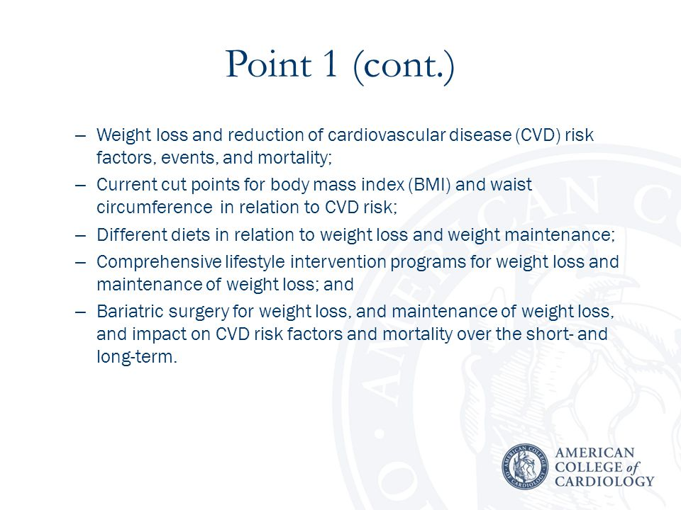 Point 1 (cont.) – Weight loss and reduction of cardiovascular disease (CVD) risk factors, events, and mortality; – Current cut points for body mass index (BMI) and waist circumference in relation to CVD risk; – Different diets in relation to weight loss and weight maintenance; – Comprehensive lifestyle intervention programs for weight loss and maintenance of weight loss; and – Bariatric surgery for weight loss, and maintenance of weight loss, and impact on CVD risk factors and mortality over the short- and long-term.