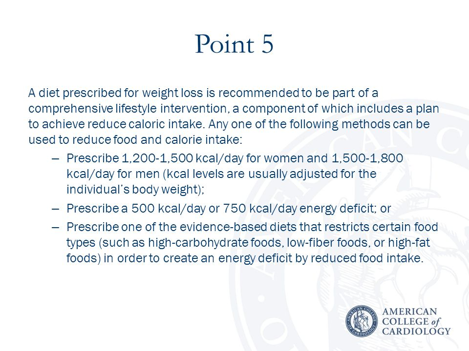 Point 5 A diet prescribed for weight loss is recommended to be part of a comprehensive lifestyle intervention, a component of which includes a plan to achieve reduce caloric intake.
