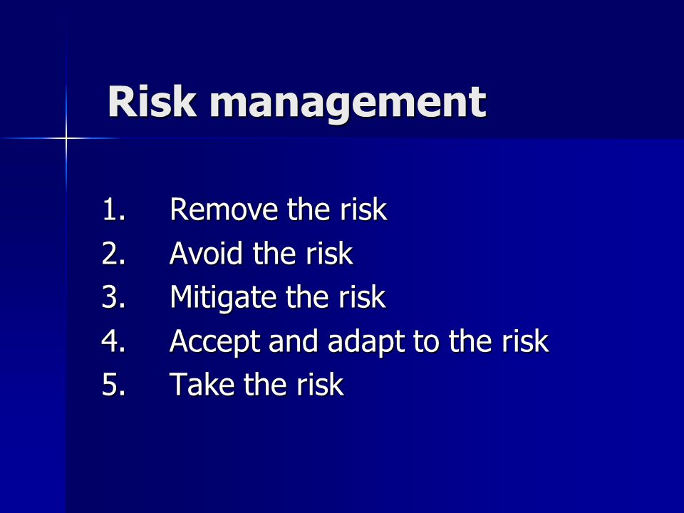 Risk management 1. Remove the risk 2.