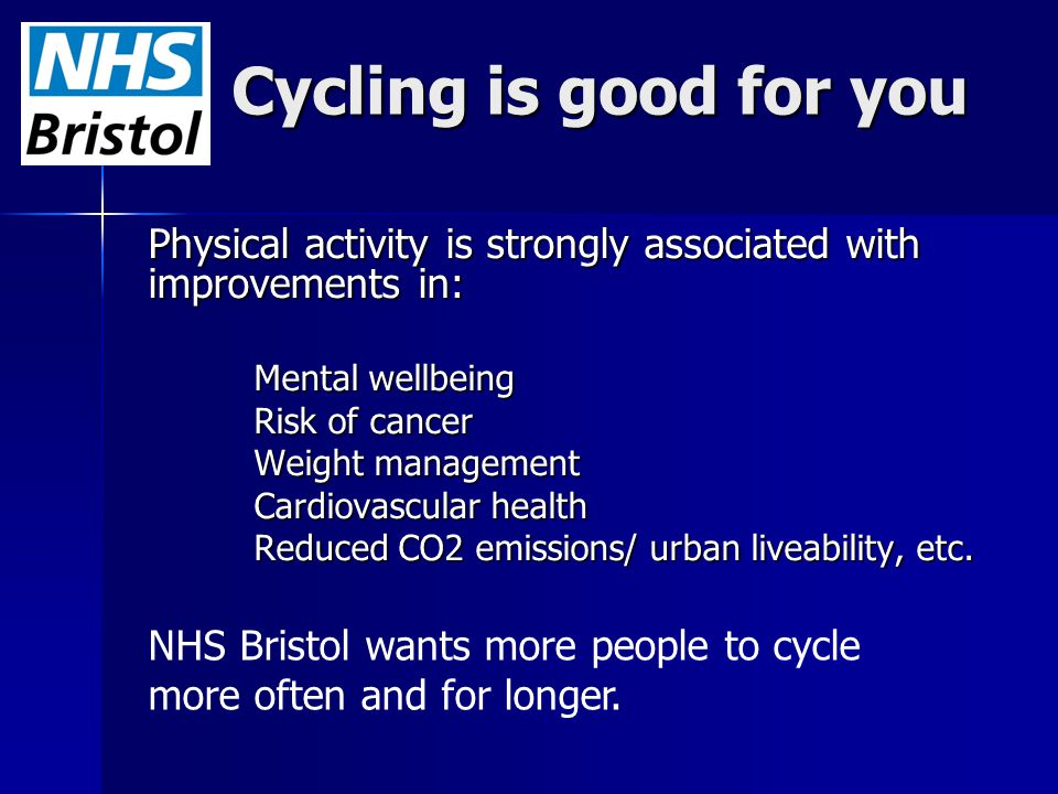 Cycling is good for you Physical activity is strongly associated with improvements in: Mental wellbeing Risk of cancer Weight management Cardiovascula