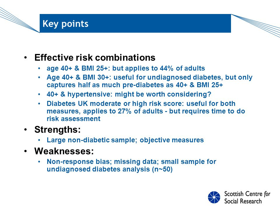 Key points Effective risk combinations age 40+ & BMI 25+: but applies to 44% of adults Age 40+ & BMI 30+: useful for undiagnosed diabetes, but only captures half as much pre-diabetes as 40+ & BMI 25+ 40+ & hypertensive: might be worth considering.