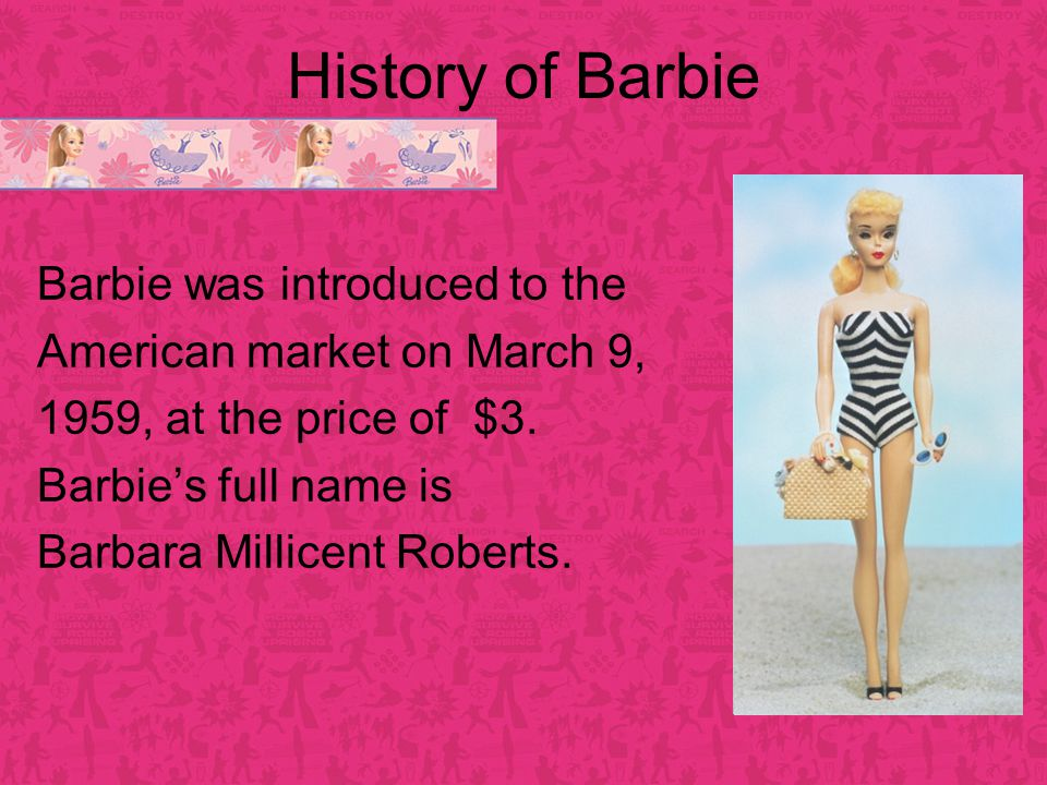 History of Barbie Barbie was introduced to the American market on March 9, 1959, at the price of $3.