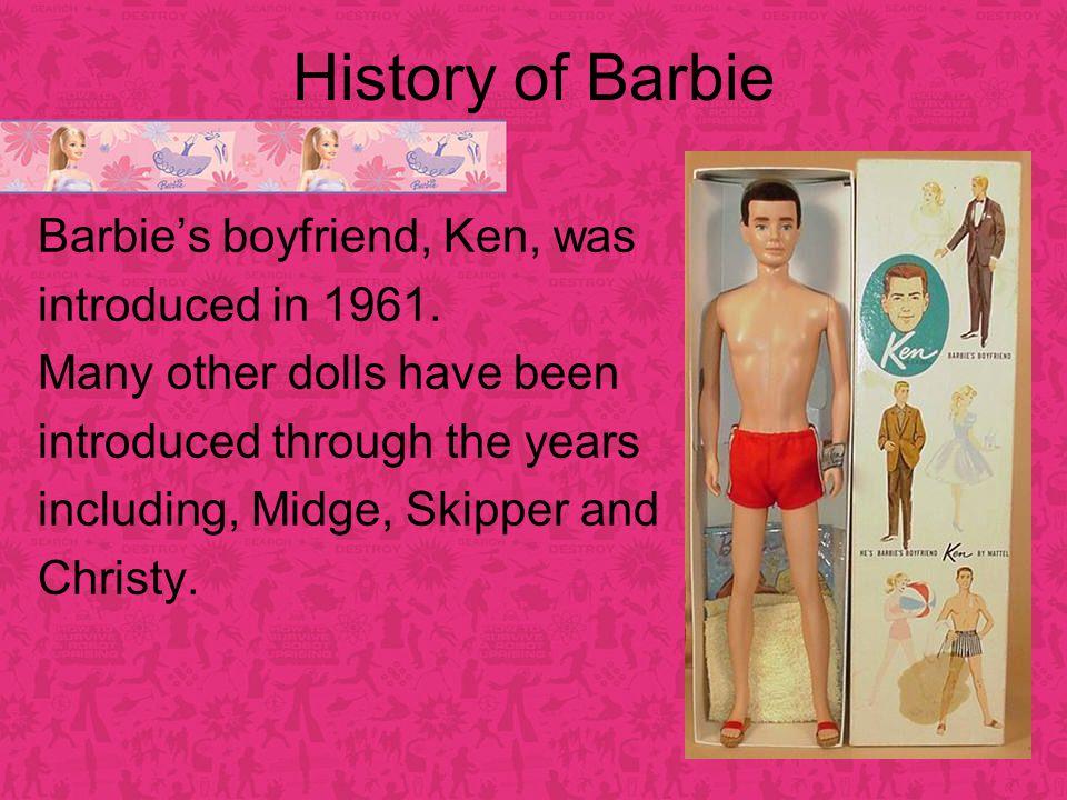 History of Barbie Barbie's boyfriend, Ken, was introduced in 1961.