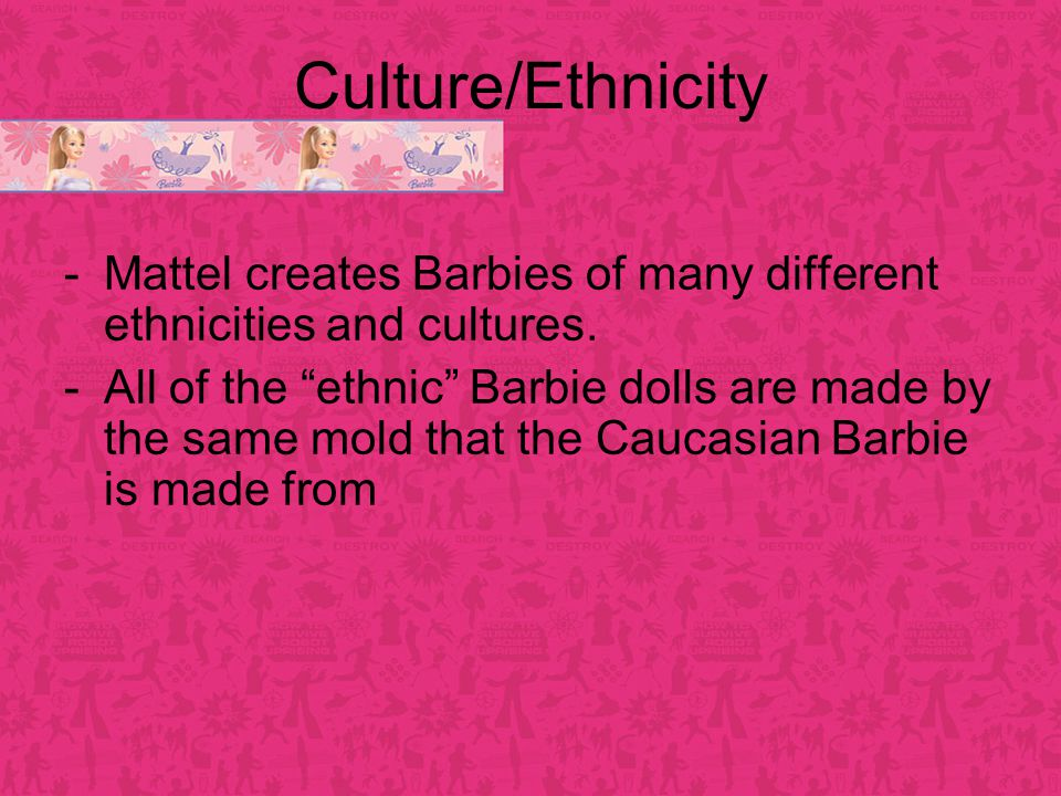 Culture/Ethnicity -Mattel creates Barbies of many different ethnicities and cultures.